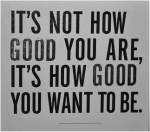 How Good you Want to Be